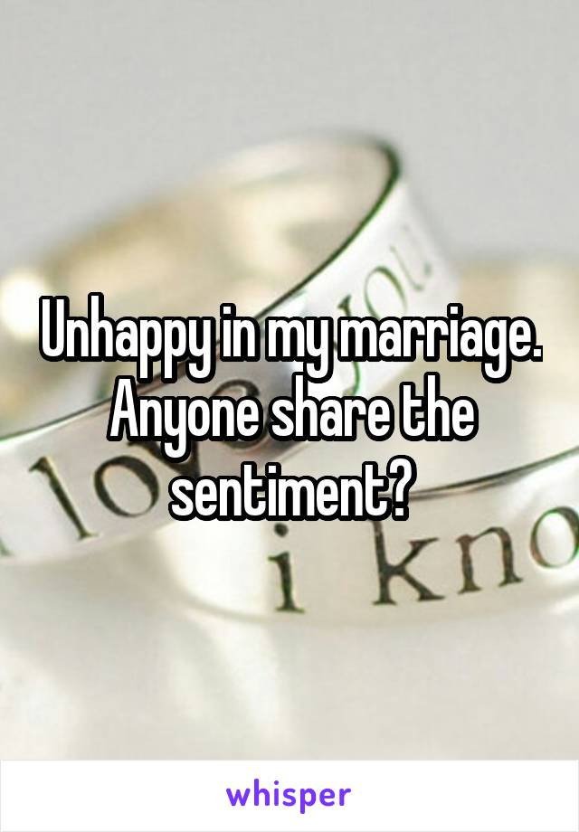 Unhappy in my marriage. Anyone share the sentiment?