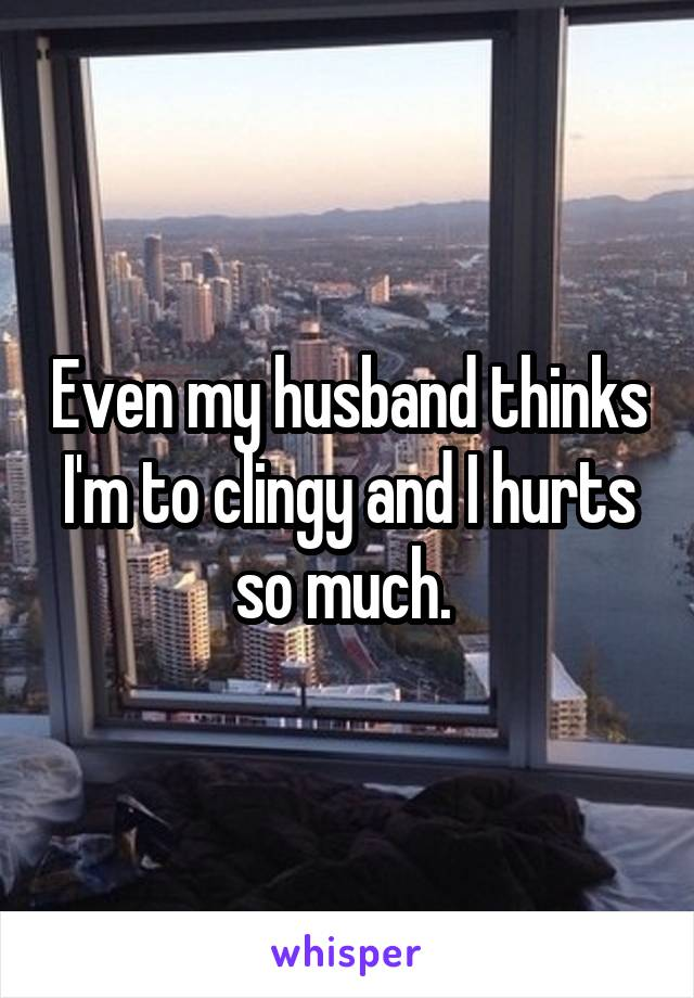 Even my husband thinks I'm to clingy and I hurts so much.