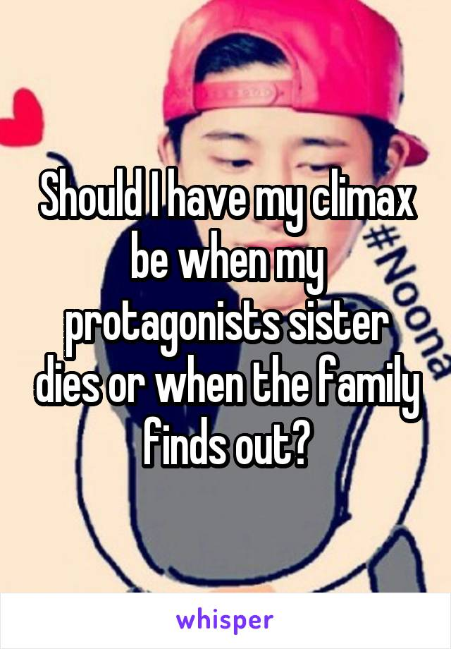 Should I have my climax be when my protagonists sister dies or when the family finds out?