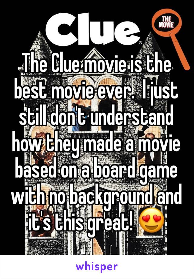 The Clue movie is the best movie ever.  I just still don't understand how they made a movie based on a board game with no background and it's this great! 😍