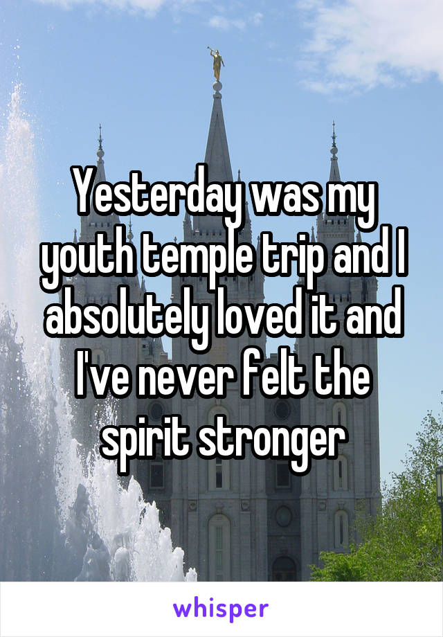 Yesterday was my youth temple trip and I absolutely loved it and I've never felt the spirit stronger