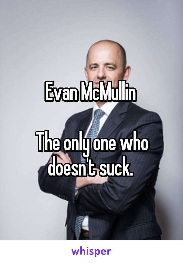 Evan McMullin   The only one who doesn't suck.