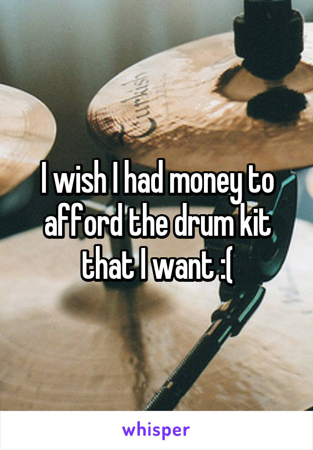 I wish I had money to afford the drum kit that I want :(