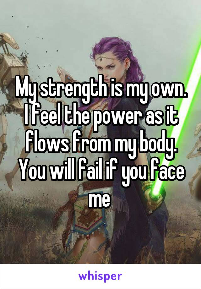 My strength is my own. I feel the power as it flows from my body. You will fail if you face me