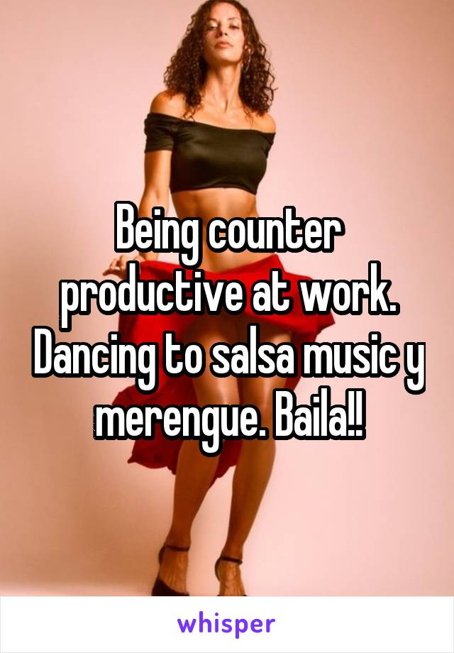 Being counter productive at work. Dancing to salsa music y merengue. Baila!!