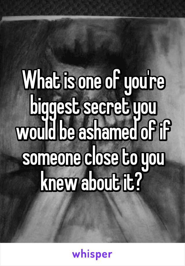 What is one of you're biggest secret you would be ashamed of if someone close to you knew about it?