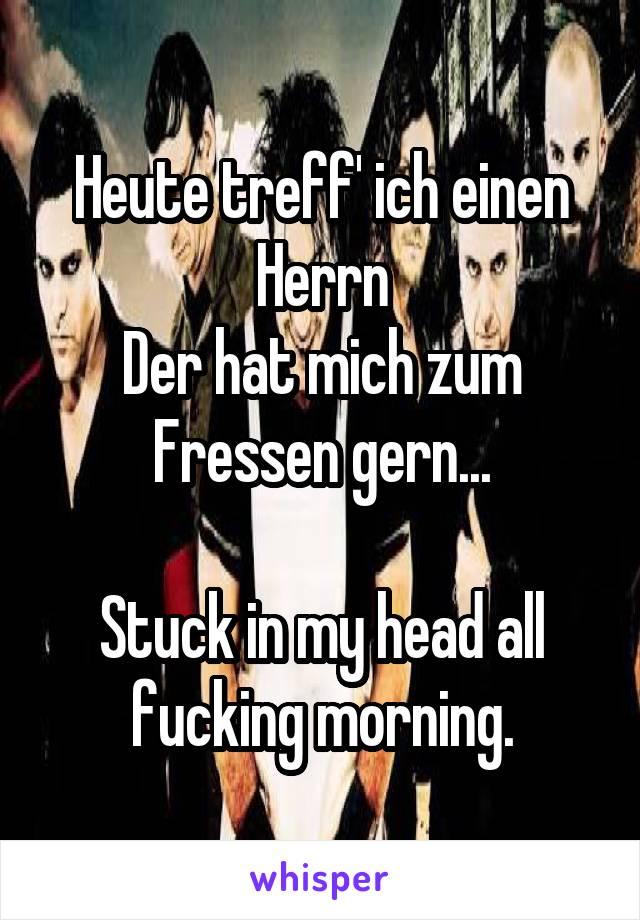 Heute treff' ich einen Herrn Der hat mich zum Fressen gern...  Stuck in my head all fucking morning.