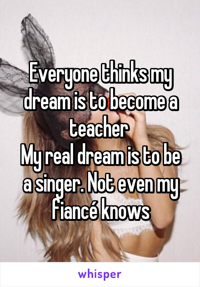 Everyone thinks my dream is to become a teacher  My real dream is to be a singer. Not even my fiancé knows