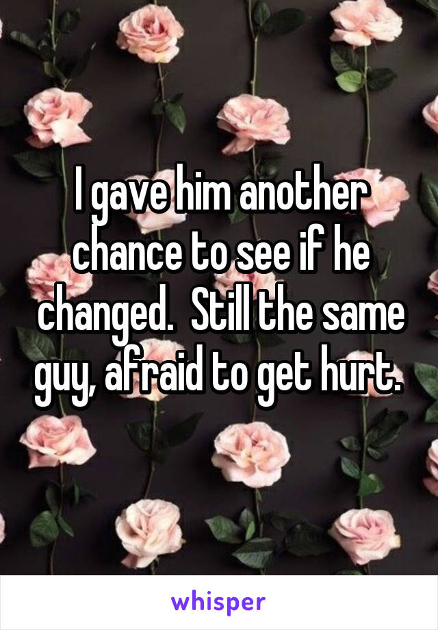 I gave him another chance to see if he changed.  Still the same guy, afraid to get hurt.