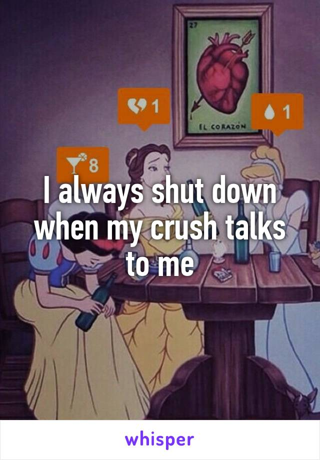 I always shut down when my crush talks to me