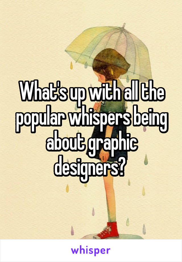 What's up with all the popular whispers being about graphic designers?
