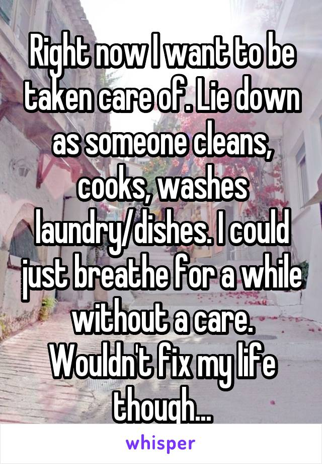 Right now I want to be taken care of. Lie down as someone cleans, cooks, washes laundry/dishes. I could just breathe for a while without a care. Wouldn't fix my life though...