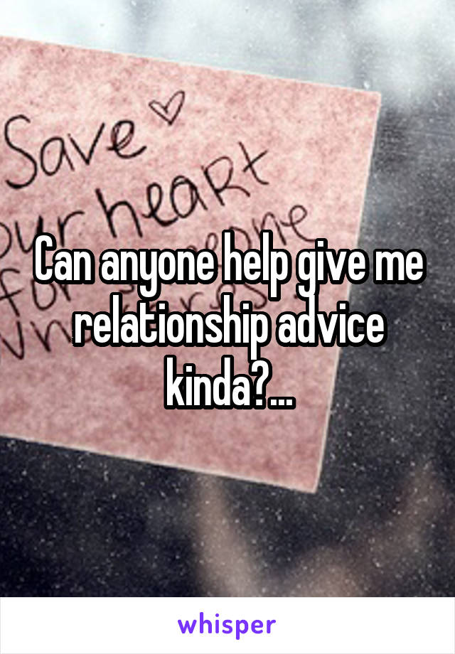 Can anyone help give me relationship advice kinda?...