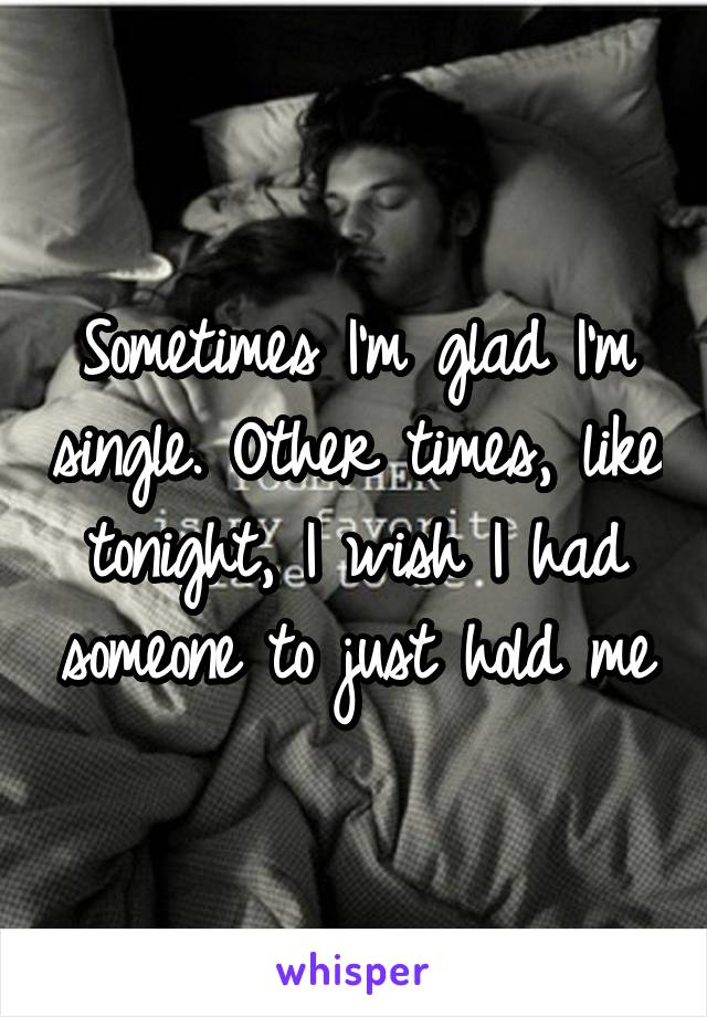 Sometimes I'm glad I'm single. Other times, like tonight, I wish I had someone to just hold me