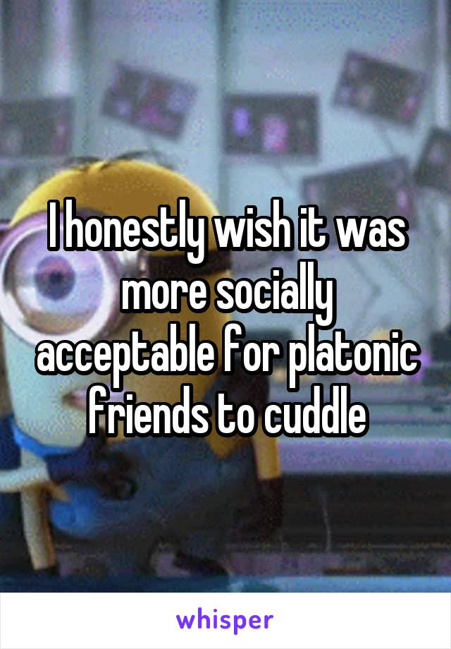 I honestly wish it was more socially acceptable for platonic friends to cuddle