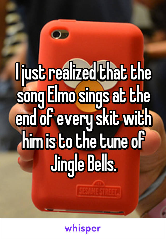 I just realized that the song Elmo sings at the end of every skit with him is to the tune of Jingle Bells.