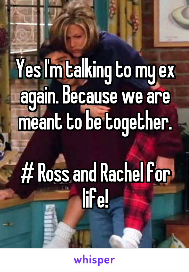 Yes I'm talking to my ex again. Because we are meant to be together.  # Ross and Rachel for life!