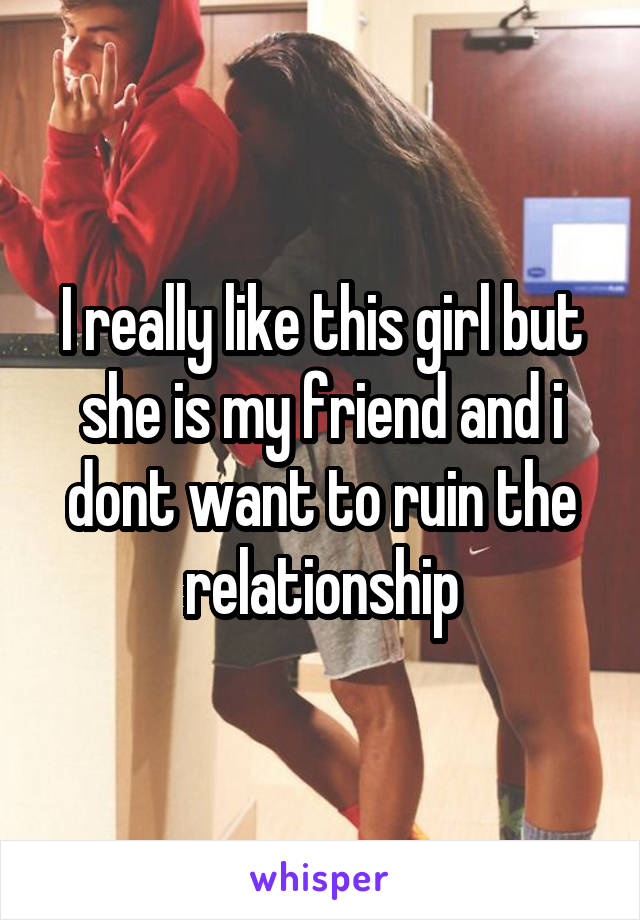 I really like this girl but she is my friend and i dont want to ruin the relationship