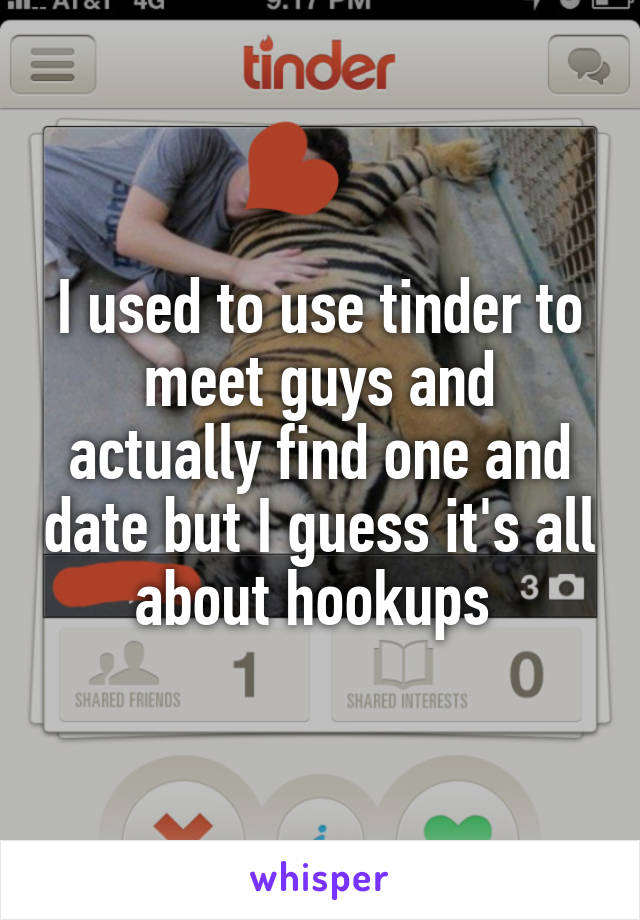 I used to use tinder to meet guys and actually find one and date but I guess it's all about hookups