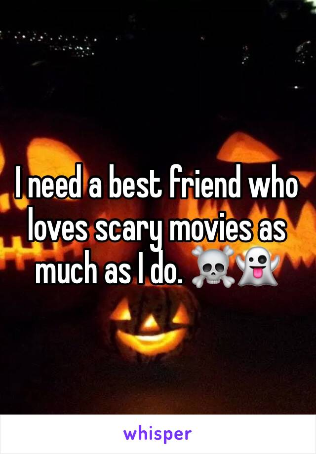 I need a best friend who loves scary movies as much as I do. ☠️👻