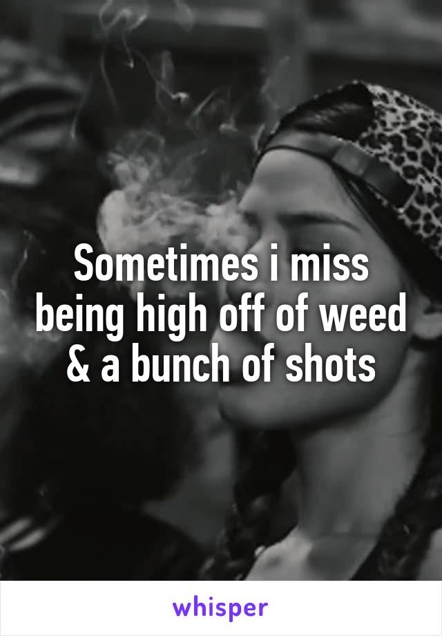 Sometimes i miss being high off of weed & a bunch of shots