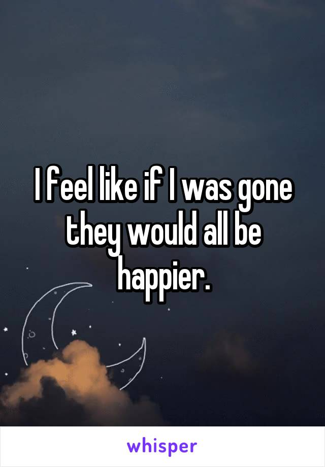 I feel like if I was gone they would all be happier.