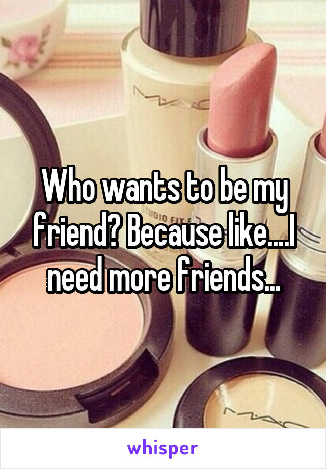 Who wants to be my friend? Because like....I need more friends...
