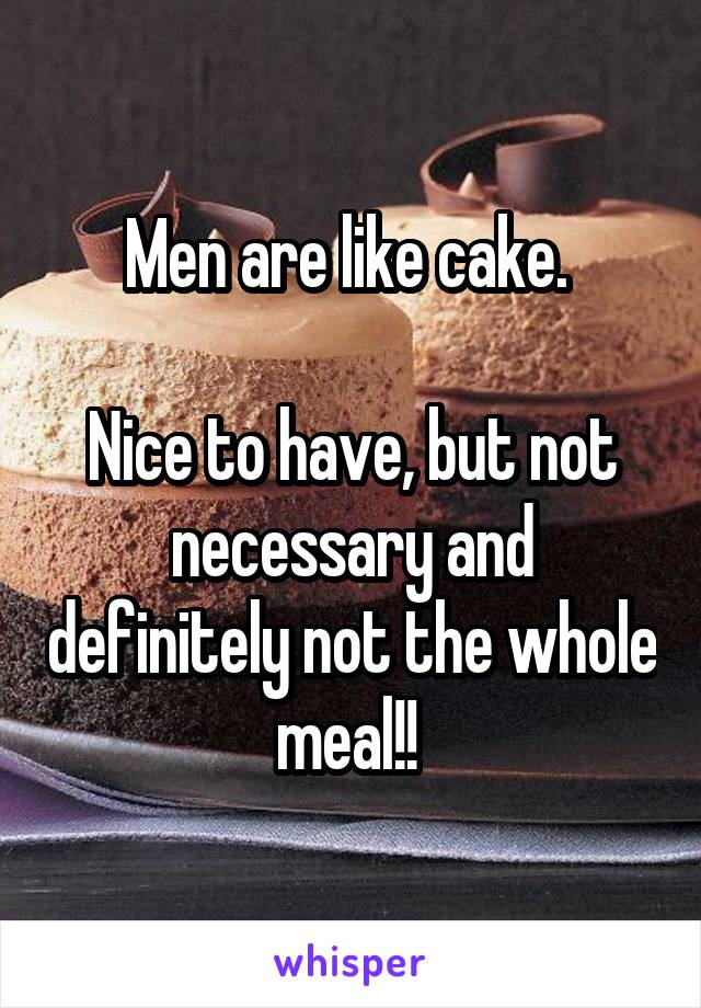 Men are like cake.   Nice to have, but not necessary and definitely not the whole meal!!