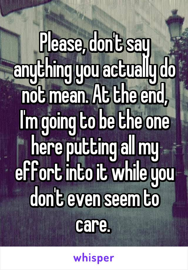 Please, don't say anything you actually do not mean. At the end, I'm going to be the one here putting all my effort into it while you don't even seem to care.