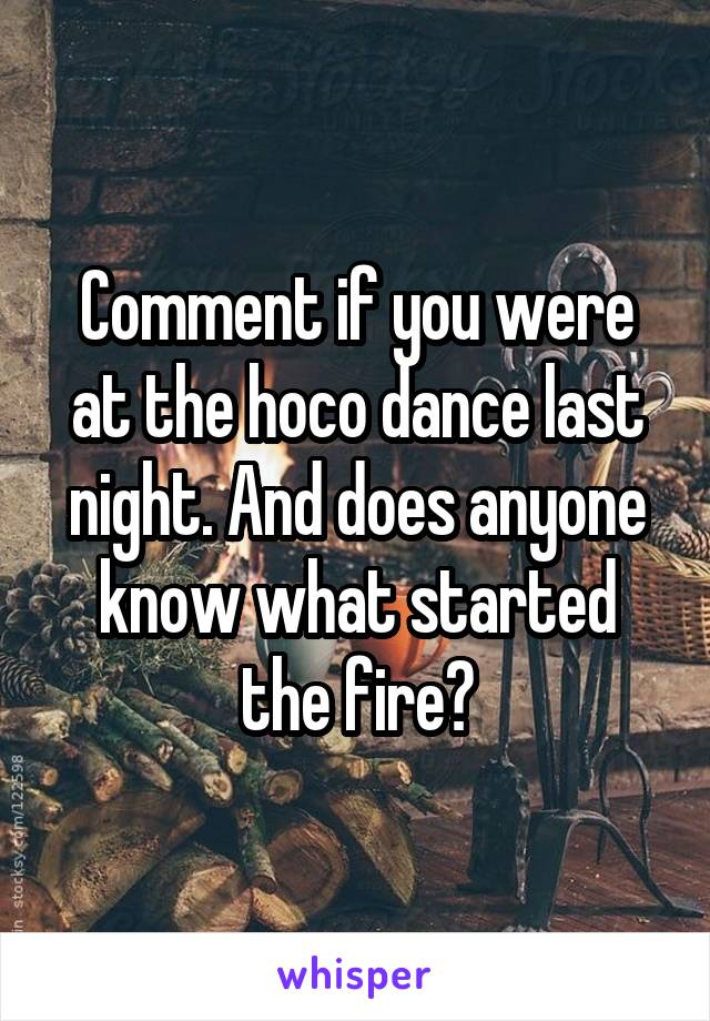 Comment if you were at the hoco dance last night. And does anyone know what started the fire?