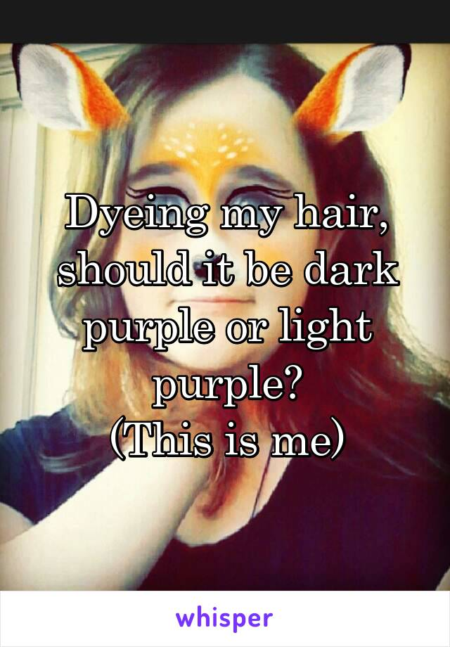 Dyeing my hair, should it be dark purple or light purple? (This is me)