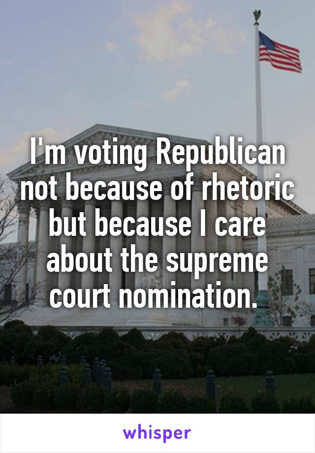 I'm voting Republican not because of rhetoric but because I care about the supreme court nomination.