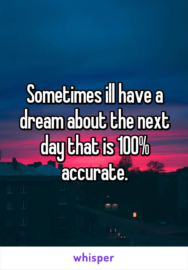 Sometimes ill have a dream about the next day that is 100% accurate.