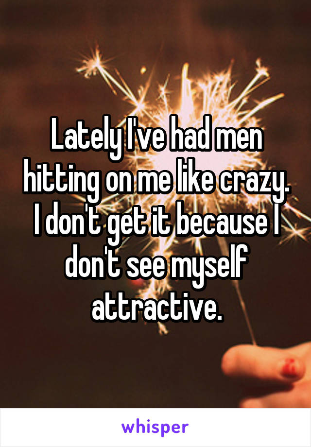 Lately I've had men hitting on me like crazy. I don't get it because I don't see myself attractive.
