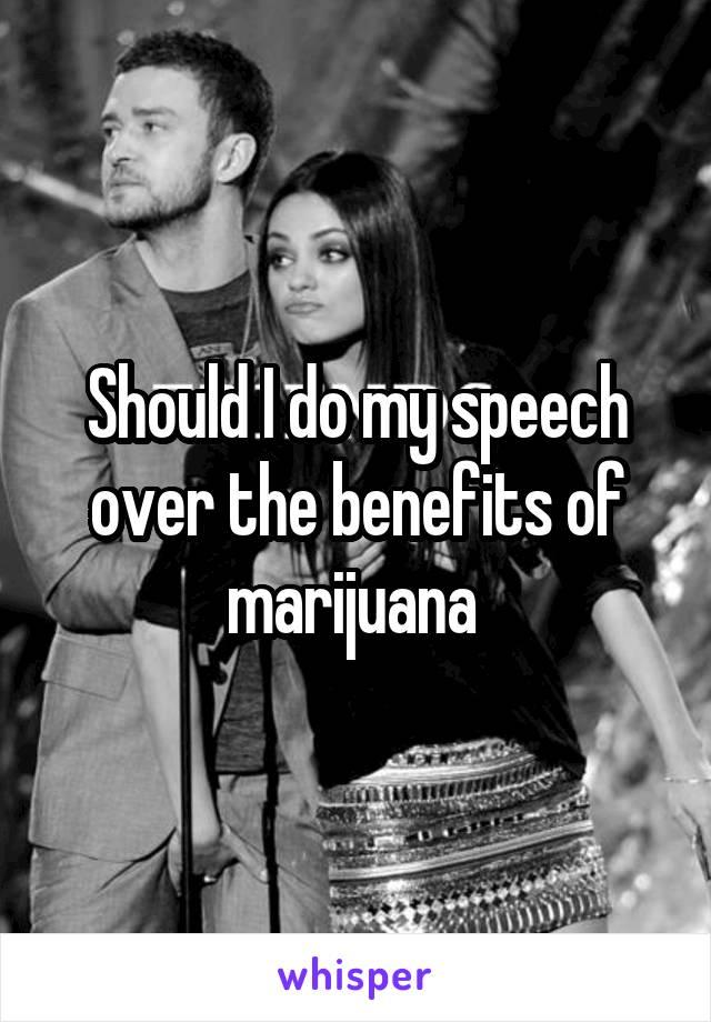 Should I do my speech over the benefits of marijuana