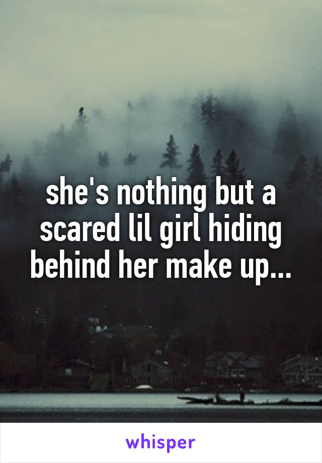 she's nothing but a scared lil girl hiding behind her make up...