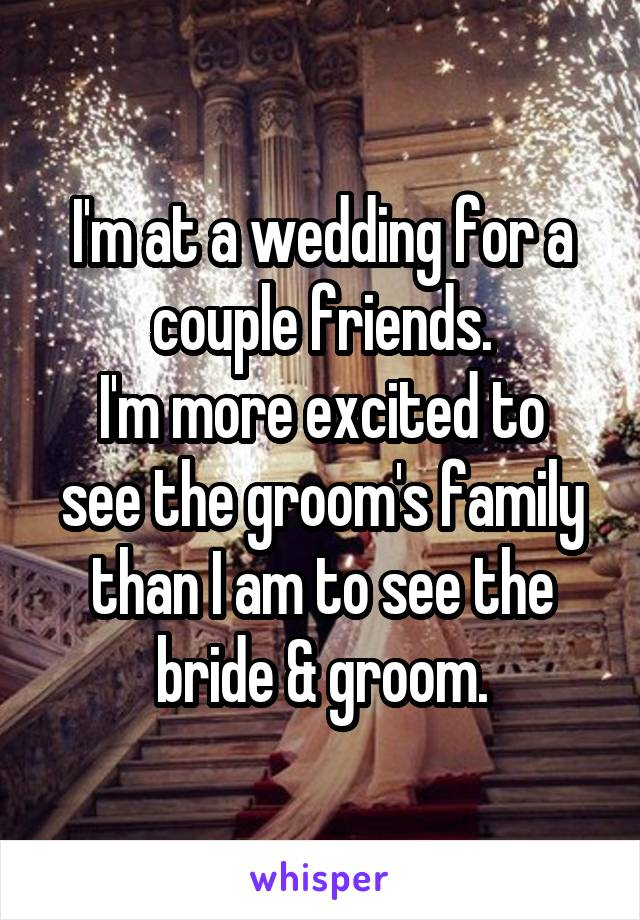 I'm at a wedding for a couple friends. I'm more excited to see the groom's family than I am to see the bride & groom.