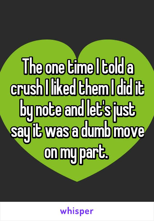 The one time I told a crush I liked them I did it by note and let's just say it was a dumb move on my part.