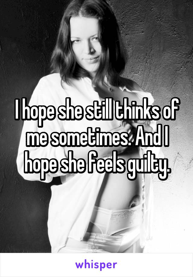 I hope she still thinks of me sometimes. And I hope she feels guilty.