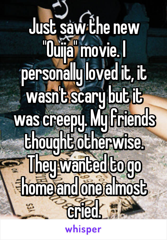 "Just saw the new ""Ouija"" movie. I personally loved it, it wasn't scary but it was creepy. My friends thought otherwise. They wanted to go home and one almost cried."