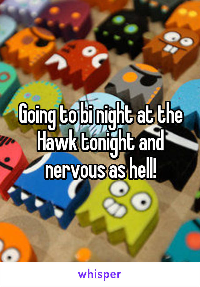 Going to bi night at the Hawk tonight and nervous as hell!
