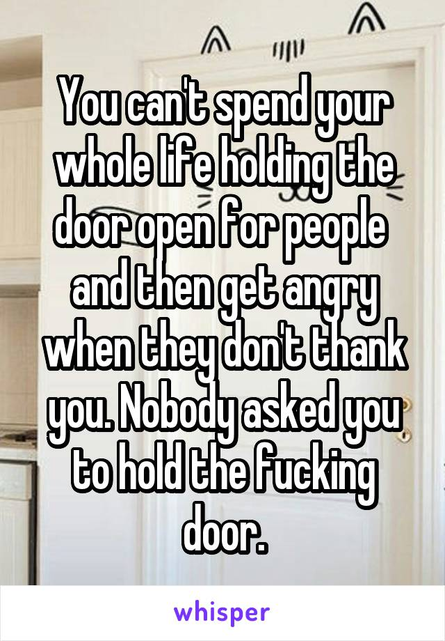 You can't spend your whole life holding the door open for people  and then get angry when they don't thank you. Nobody asked you to hold the fucking door.