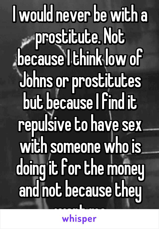 I would never be with a prostitute. Not because I think low of Johns or prostitutes but because I find it repulsive to have sex with someone who is doing it for the money and not because they want me