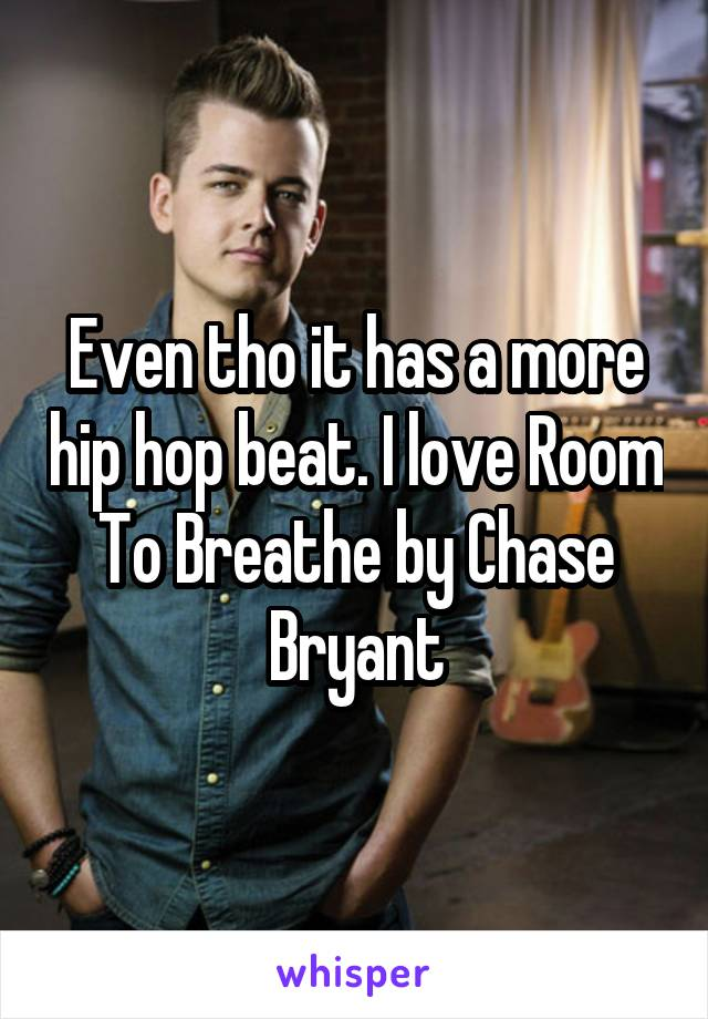 Even tho it has a more hip hop beat. I love Room To Breathe by Chase Bryant