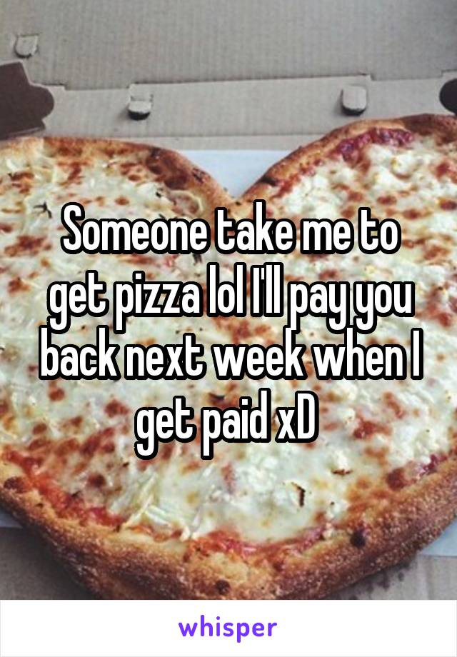 Someone take me to get pizza lol I'll pay you back next week when I get paid xD