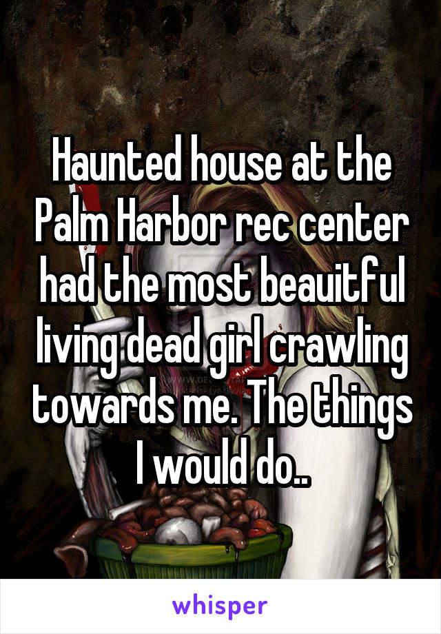 Haunted house at the Palm Harbor rec center had the most beauitful living dead girl crawling towards me. The things I would do..