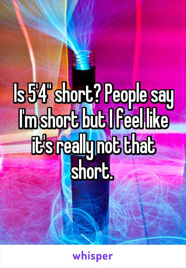 "Is 5'4"" short? People say I'm short but I feel like it's really not that short."