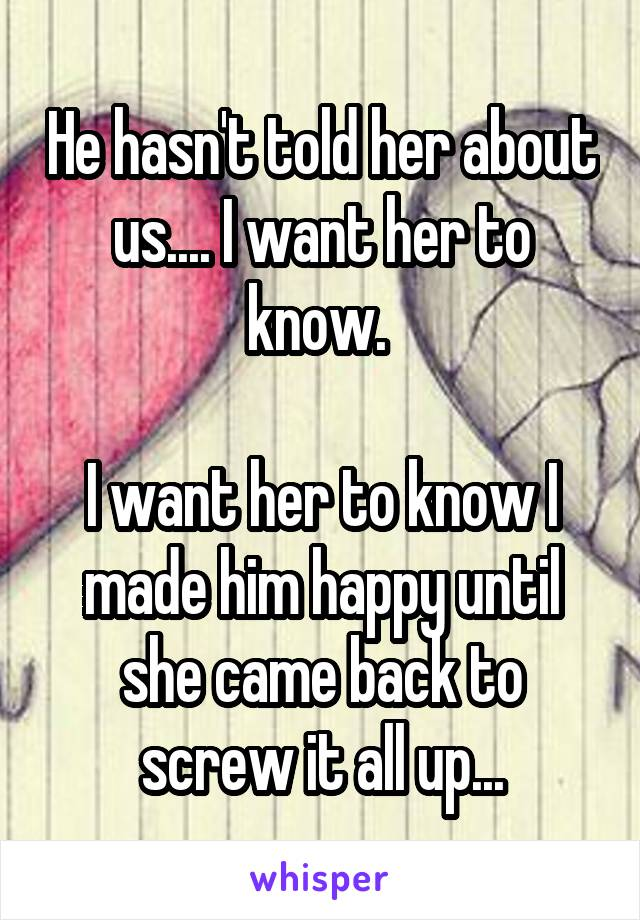 He hasn't told her about us.... I want her to know.   I want her to know I made him happy until she came back to screw it all up...