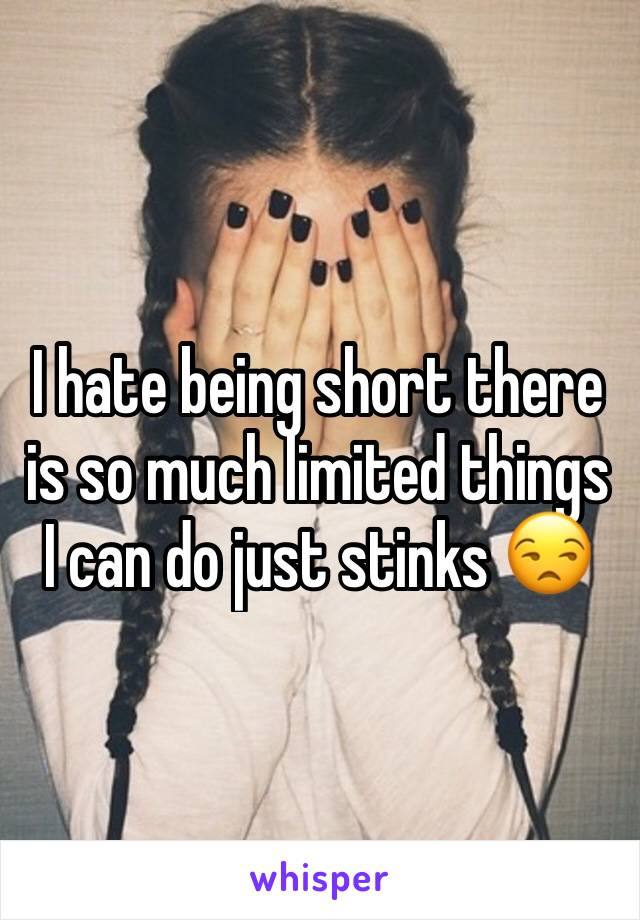 I hate being short there is so much limited things I can do just stinks 😒