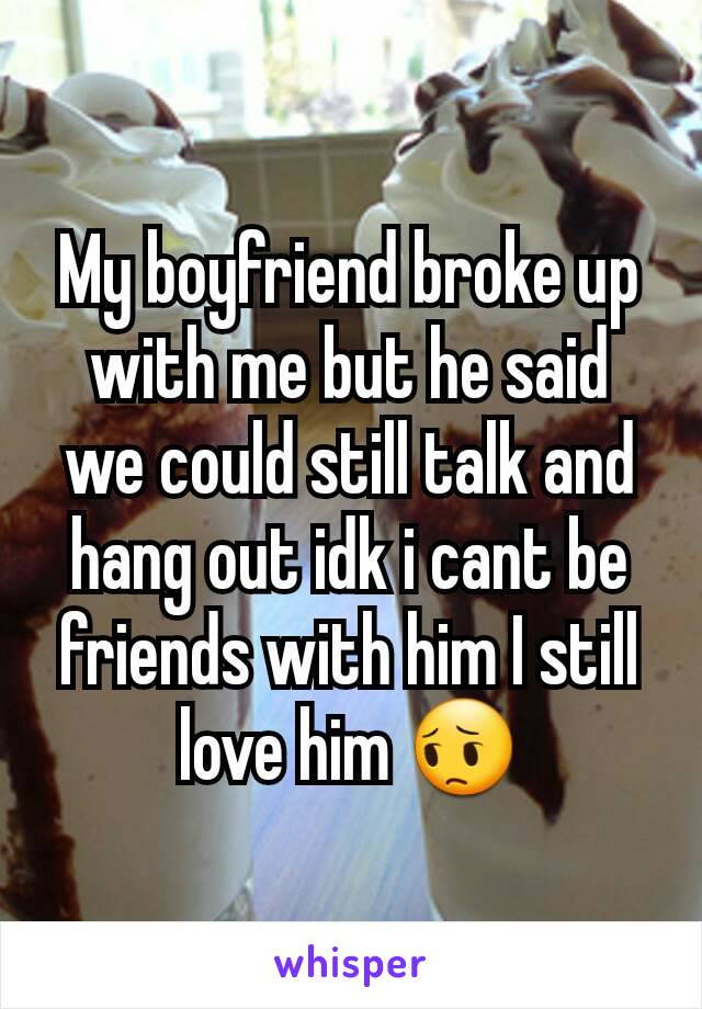 My boyfriend broke up with me but he said we could still talk and hang out idk i cant be friends with him I still love him 😔